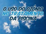 O uso do ozônio no tratamento da piscina