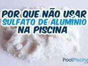 Por que não usar sulfato de alumínio na piscina